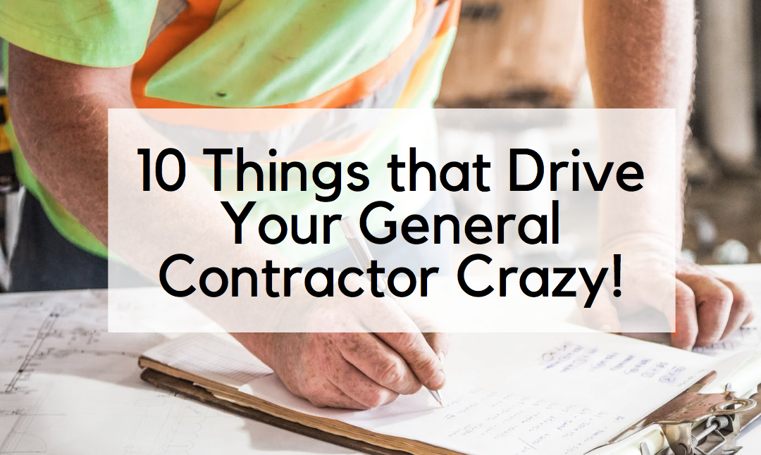 10 Things That Drive Your General Contractor Crazy!