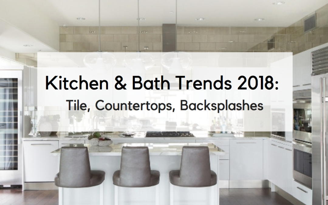 Kitchen and Bath Trends 2018: Tile, Countertops, And Backsplashes