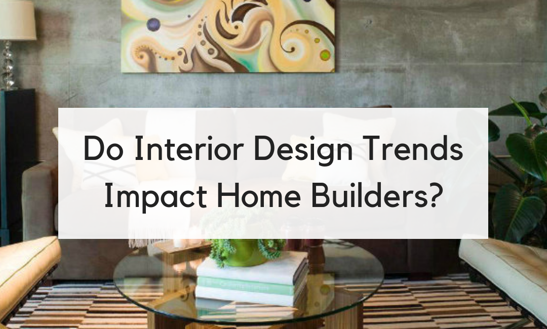 Do Interior Design Trends Impact Home Builders?