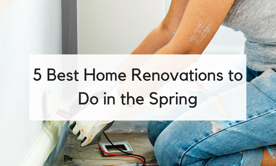 5 Best Home Renovations to Do in the Spring