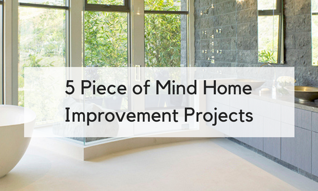 5 Piece of Mind Home Improvement Projects