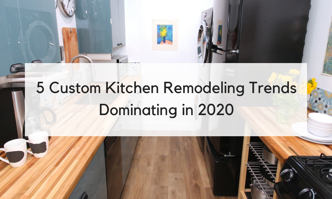 5 Custom Kitchen Remodeling Trends Dominating in 2020
